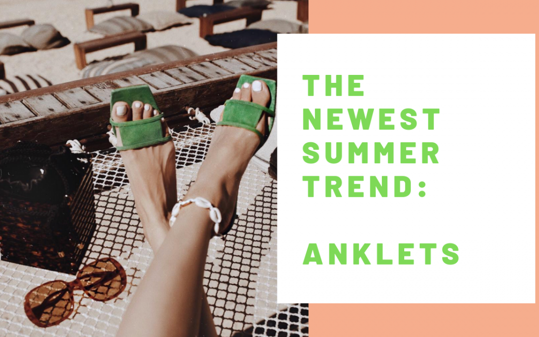 THE NEWEST SUMMER TREND: ANKLETS